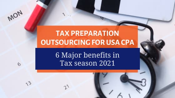 Tax Preparation Outsourcing for USA CPA: 6 Major benefits in Tax season 2021